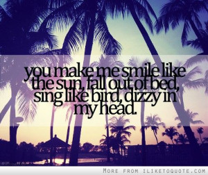You make me smile like the sun, fall out of bed, sing like bird, dizzy ...
