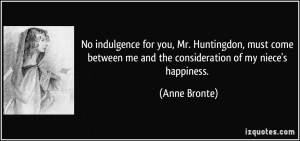 ... me and the consideration of my niece's happiness. - Anne Bronte