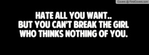 hate all you want..but you can't break the girlwho thinks nothing of ...