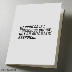 Happiness is a conscious choice, not an automatic response
