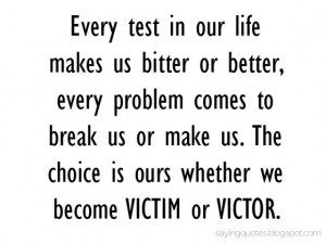every test in our life makes us bitter or better