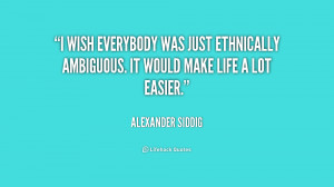 ... was just ethnically ambiguous. It would make life a lot easier