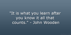 """... what you learn after you know it all that counts."""" – John Wooden"""