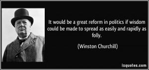 It would be a great reform in politics if wisdom could be made to ...