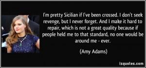 if I've been crossed. I don't seek revenge, but I never forget ...