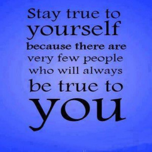 Quotes About Keeping It Real Stay true to yourself and the
