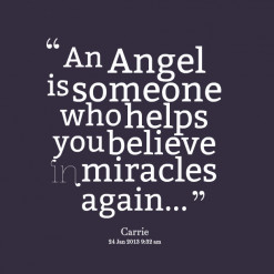 An Angel Is Someone Who Helps You Believe In Miracles Again ""