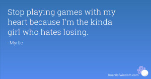 Stop playing games with my heart because I'm the kinda girl who hates ...