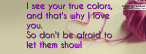 see your true colors , Pictures , and that's why i love you.so don't ...