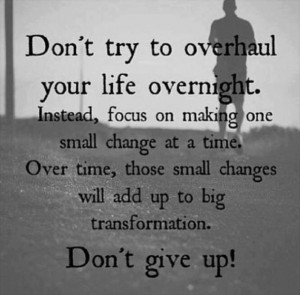 ... Change At a Time. Over Time, Those Small Changes Will Add Up To Big
