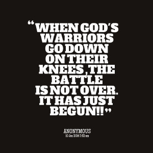 Quotes Picture: when god's warriors go down on their knees ,the battle ...