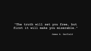 The truth will set you free, but first it will make you miserable.