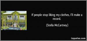 If people stop liking my clothes, I'll make a record. - Stella ...