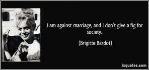 am against marriage, and I don't give a fig for society. - Brigitte ...