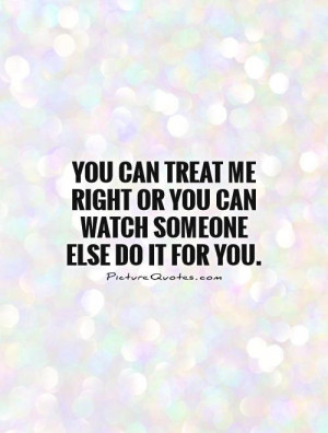 You can treat me right or you can watch someone else do it for you ...