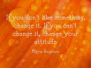 """The Quote: """"If you don't like something, change it. If you can't ..."""