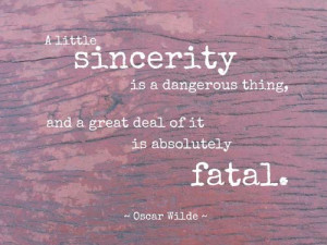 little sincerity is a dangerous thing, and a great deal of it is ...
