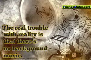 the real trouble with reality is that there s no background music