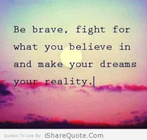 Be brave, fight for what you believe…