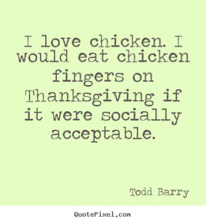 ... quotes - I love chicken. i would eat chicken fingers.. - Love quotes