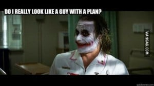 ... of joker from batman telling Do I really look like a guy with a plan