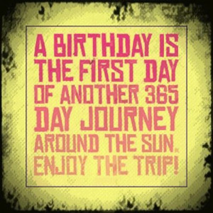birthday is the first day of another 365 day journey around the sun ...