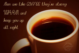 Coffee Quote: Men are like coffee, they're strong, warm... Coffee (2 ...