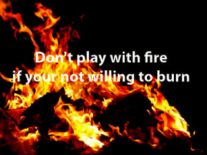 Dont play with fire if your not