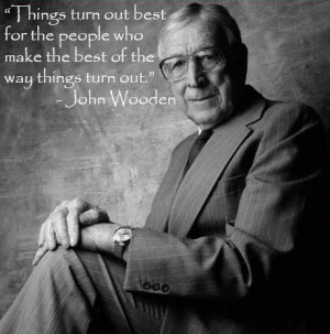 """... who make the best of the way things turn out."""" – John Wooden"""
