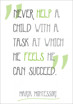 "Never help a child with a task at which he feels he can succeed""."
