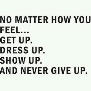 No matter how you feel. Get up. Dress up. Show up. And never give up.