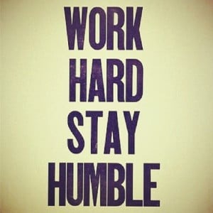 Work Hard Stay Humble...motto to live by