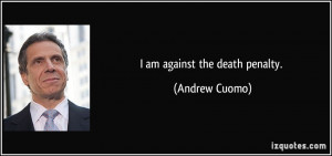 am against the death penalty. - Andrew Cuomo