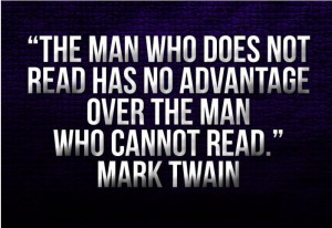The man who does not read has no advantage over the man who cannot ...