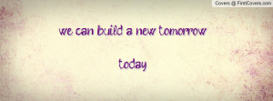 we can build a new tomorrow... today Profile Facebook Covers