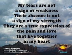 My tears are not a sign of weakness. Their absence is not a sign of my ...