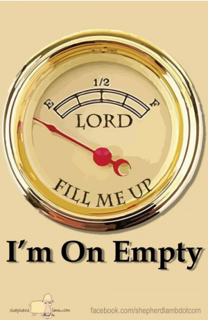 Lord - fill me up - I'm on Empty