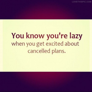 Lazy Quotes Tumblr You know youre lazy