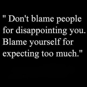 Dont blame people. Expectation is the root of suffering.