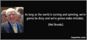 ... , we're gonna be dizzy and we're gonna make mistakes. - Mel Brooks
