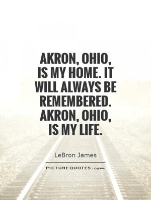 Akron, Ohio, is my home. It will always be remembered. Akron, Ohio, is ...