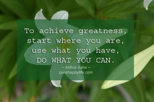 Life Quote: To achieve greatness, start where you are…