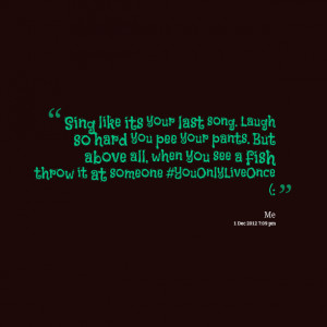 Quotes Picture: sing like its your last song laugh so hard you pee ...