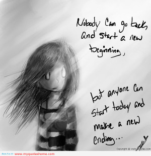 """... , But Anyone Can Start Today And Make A New Ending """" ~ Sad Quote"""
