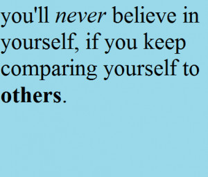 You'll Never Believe In Yourself, If You Keep Comparing Yourself To ...