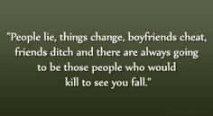 People lie, things change, boyfriends cheat, friends ditch and there ...