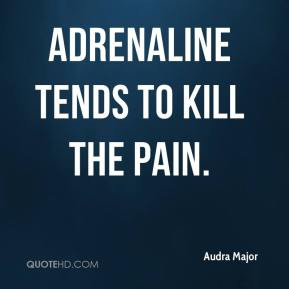Audra Major - Adrenaline tends to kill the pain.