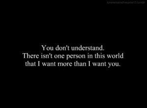 You don't understand. There isn't one person in this world that i want ...