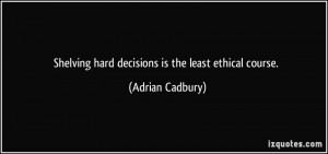 Shelving hard decisions is the least ethical course. - Adrian Cadbury