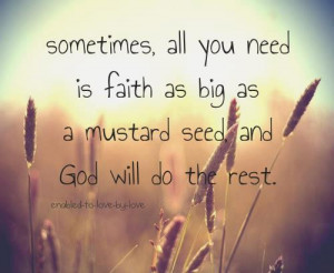 ... you need is faith as big as a mustard seed and God will do the rest